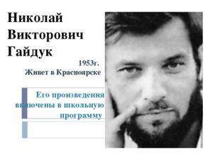 Николай Викторович Гайдук 1953г. Живет в Красноярске Его произведения включен