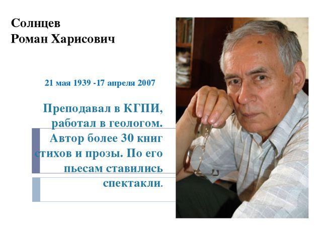 Солнцев Роман Харисович 21 мая 1939 -17 апреля 2007 Преподавал в КГПИ, работа...