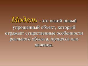 Модель - это некий новый упрощенный объект, который отражает существенные осо