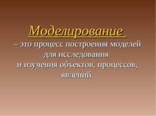 Моделирование – это процесс построения моделей для исследования и изучения об
