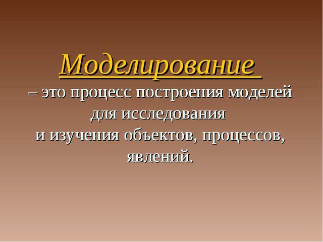 Моделирование – это процесс построения моделей для исследования и изучения об...
