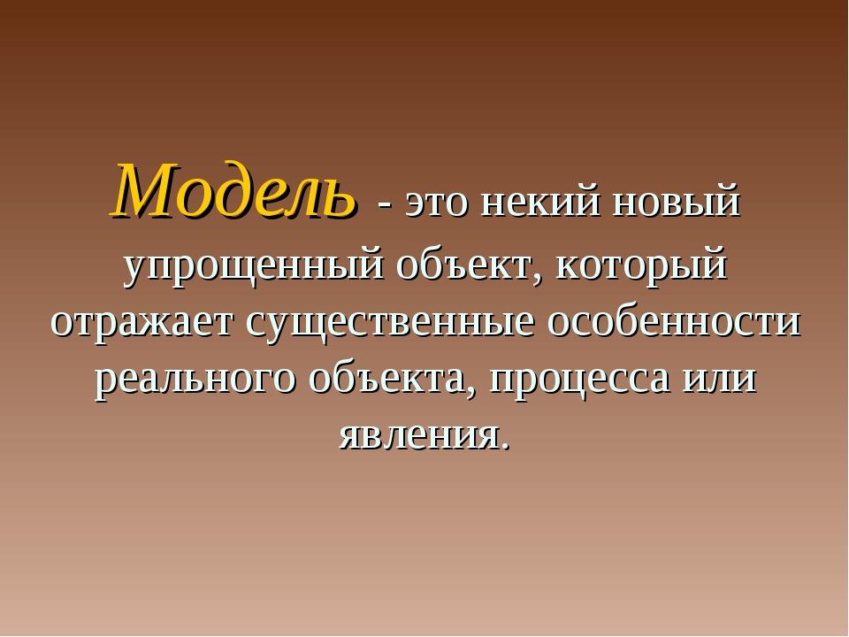 Модель - это некий новый упрощенный объект, который отражает существенные осо...