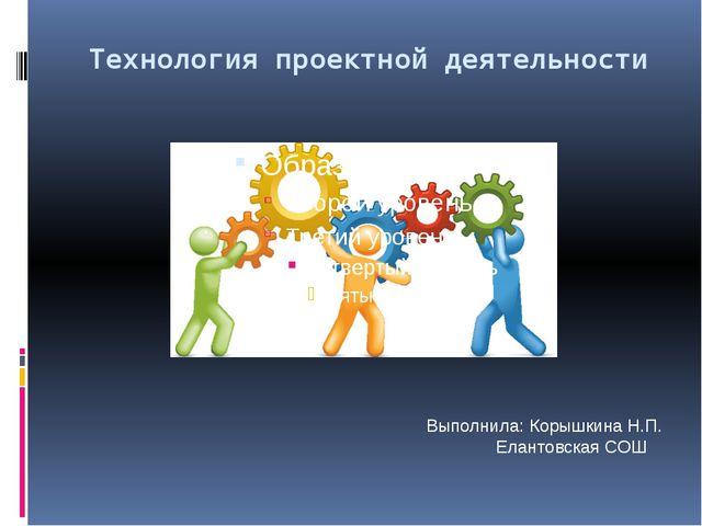 Технология проектной деятельности Выполнила: Корышкина Н.П.  Елантовская СОШ