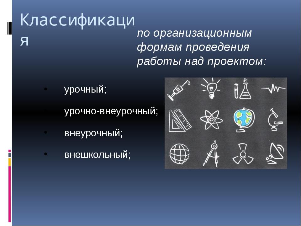 Классификация по организационным формам проведения работы над проектом: урочн...