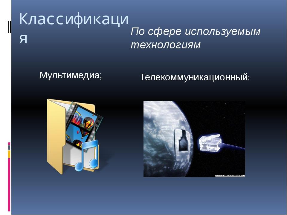 Классификация По сфере используемым технологиям Мультимедиа; Телекоммуникацио...