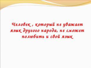 Человек , который не уважает язык другого народа, не сможет полюбить и свой я