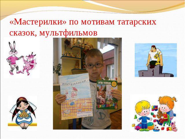 «Мастерилки» по мотивам татарских сказок, мультфильмов