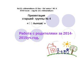 Работа с родителями за 2014- 2015уч.год. №121 «Айналайын» бөбек – бақшасы ҚМҚ