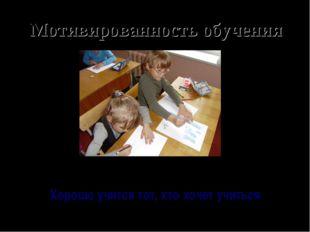 Мотивированность обучения Хорошо учится тот, кто хочет учиться
