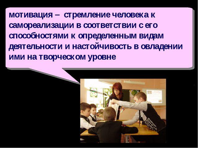 мотивация – стремление человека к самореализации в соответствии с его способ...