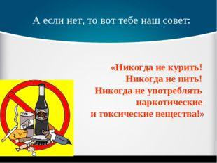 А если нет, то вот тебе наш совет: «Никогда не курить! Никогда не пить! Никог