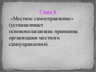 Глава 8. «Местное самоуправление» (устанавливает основополагающие принципы ор