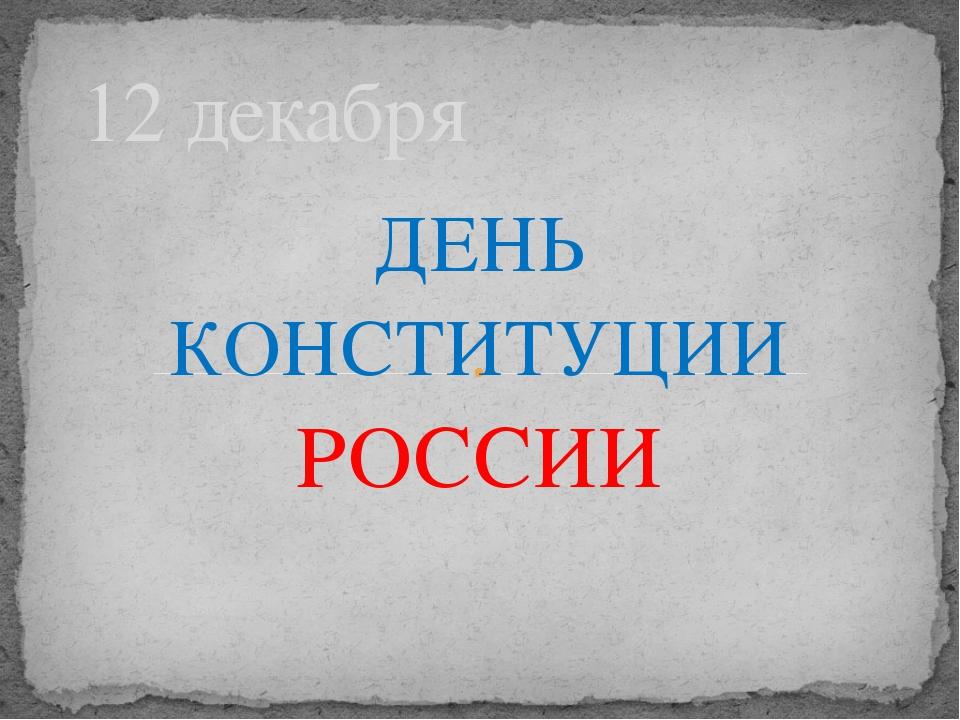 ДЕНЬ КОНСТИТУЦИИ РОССИИ 12 декабря