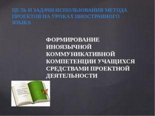 ЦЕЛЬ И ЗАДАЧИ ИСПОЛЬЗОВАНИЯ МЕТОДА ПРОЕКТОВ НА УРОКАХ ИНОСТРАННОГО ЯЗЫКА ФОРМ