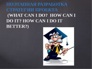 ПОЭТАПНАЯ РАЗРАБОТКА СТРАТЕГИИ ПРОЕКТА (WHAT CAN I DO? HOW CAN I DO IT? HOW C