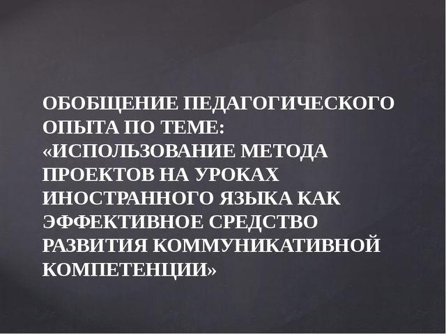 ОБОБЩЕНИЕ ПЕДАГОГИЧЕСКОГО ОПЫТА ПО ТЕМЕ: «ИСПОЛЬЗОВАНИЕ МЕТОДА ПРОЕКТОВ НА УР...
