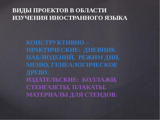 ВИДЫ ПРОЕКТОВ В ОБЛАСТИ ИЗУЧЕНИЯ ИНОСТРАННОГО ЯЗЫКА КОНСТРУКТИВНО – ПРАКТИЧЕС...