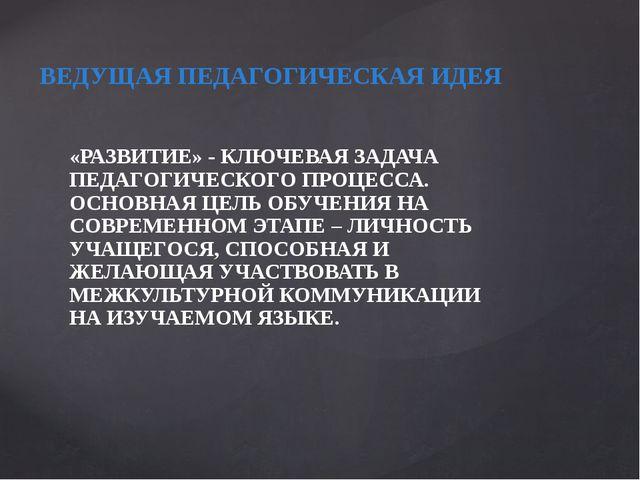 ВЕДУЩАЯ ПЕДАГОГИЧЕСКАЯ ИДЕЯ «РАЗВИТИЕ» - КЛЮЧЕВАЯ ЗАДАЧА ПЕДАГОГИЧЕСКОГО ПРОЦ...