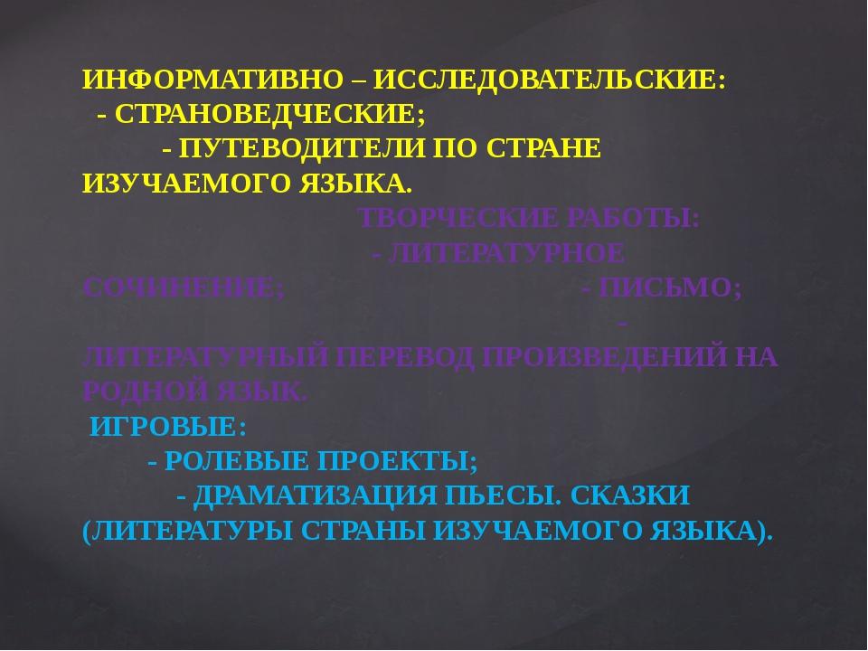 ИНФОРМАТИВНО – ИССЛЕДОВАТЕЛЬСКИЕ: - СТРАНОВЕДЧЕСКИЕ; - ПУТЕВОДИТЕЛИ ПО СТРАНЕ...