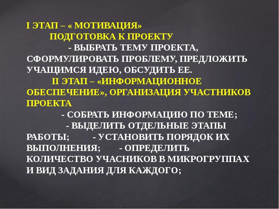 I ЭТАП – « МОТИВАЦИЯ» ПОДГОТОВКА К ПРОЕКТУ - ВЫБРАТЬ ТЕМУ ПРОЕКТА, СФОРМУЛИРО...