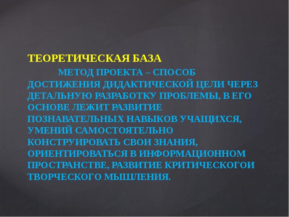 ТЕОРЕТИЧЕСКАЯ БАЗА МЕТОД ПРОЕКТА – СПОСОБ ДОСТИЖЕНИЯ ДИДАКТИЧЕСКОЙ ЦЕЛИ ЧЕРЕЗ...