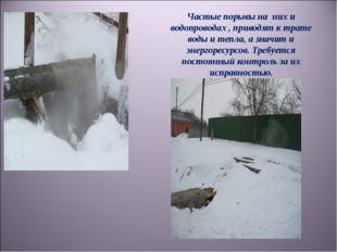 Частые порывы на них и водопроводах , приводят к трате воды и тепла, а значит