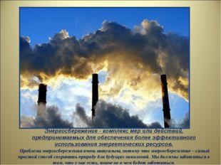 Энергосбережение - комплекс мер или действий, предпринимаемых для обеспечения