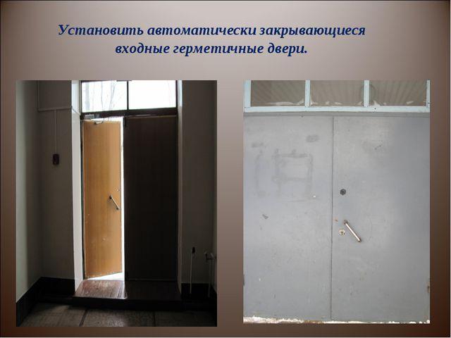 Установить автоматически закрывающиеся входные герметичные двери.