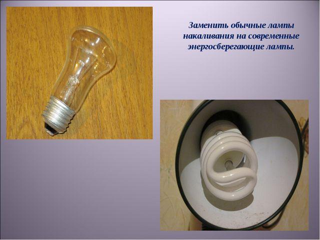 Заменить обычные лампы накаливания на современные энергосберегающие лампы.