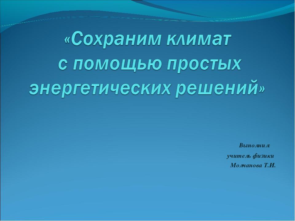 Выполнил: учитель физики Молчанова Т.И.