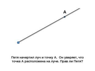 А Петя начертил луч и точку А. Он уверяет, что точка А расположена на луче. П
