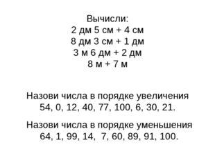 Вычисли: 2 дм 5 см + 4 см 8 дм 3 см + 1 дм 3 м 6 дм + 2 дм 8 м + 7 м Назови ч