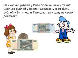 На сколько рублей у Вити больше, чем у Тани? Сколько рублей у обоих? Сколько