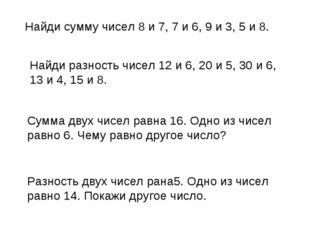 Найди сумму чисел 8 и 7, 7 и 6, 9 и 3, 5 и 8. Найди разность чисел 12 и 6, 20