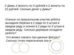 У Димы 4 монеты по 5 рублей и 2 монеты по 10 рублей. Сколько денег у Димы? Ос