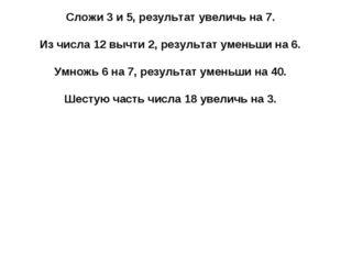 Сложи 3 и 5, результат увеличь на 7. Из числа 12 вычти 2, результат уменьши н