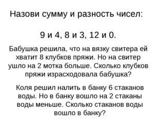 Назови сумму и разность чисел: 9 и 4, 8 и 3, 12 и 0. Бабушка решила, что на в