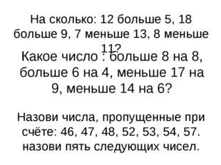 На сколько: 12 больше 5, 18 больше 9, 7 меньше 13, 8 меньше 11? Какое число :