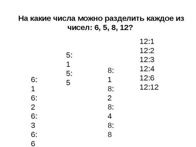На какие числа можно разделить каждое из чисел: 6, 5, 8, 12? 6:1 6:2 6:3 6:6...