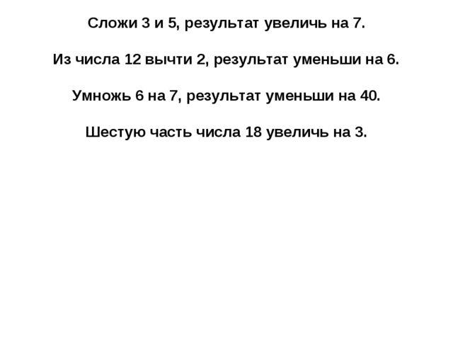 Сложи 3 и 5, результат увеличь на 7. Из числа 12 вычти 2, результат уменьши н...