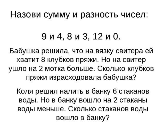 Назови сумму и разность чисел: 9 и 4, 8 и 3, 12 и 0. Бабушка решила, что на в...