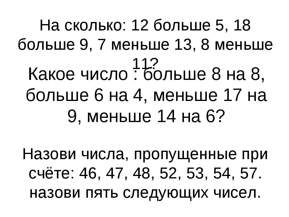 На сколько: 12 больше 5, 18 больше 9, 7 меньше 13, 8 меньше 11? Какое число :...