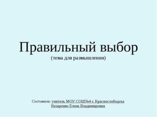 Правильный выбор (тема для размышления) Составила: учитель МОУ СОШ№4 г. Красн