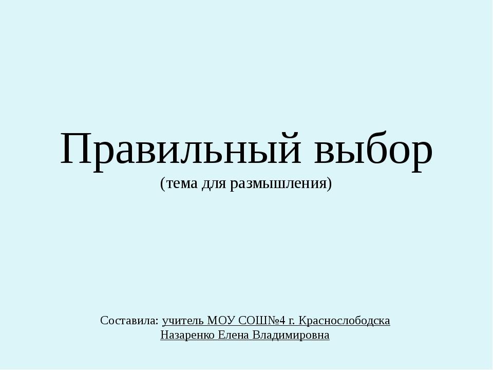 Правильный выбор (тема для размышления) Составила: учитель МОУ СОШ№4 г. Красн...
