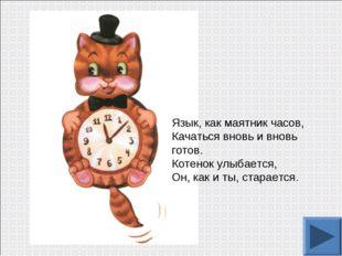 Язык, как маятник часов, Качаться вновь и вновь готов. Котенок улыбается, Он,