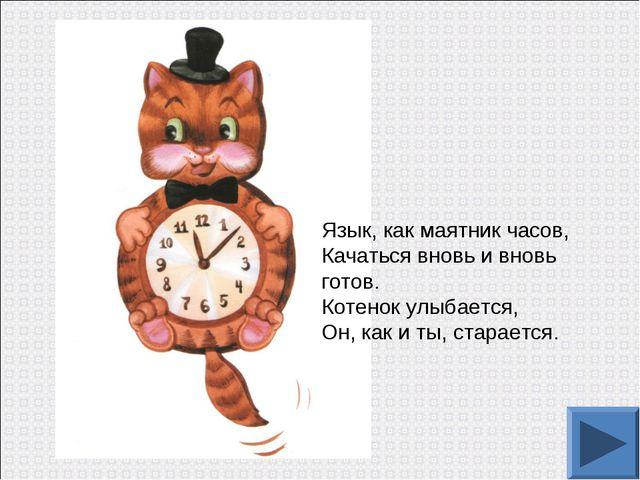 Язык, как маятник часов, Качаться вновь и вновь готов. Котенок улыбается, Он,...