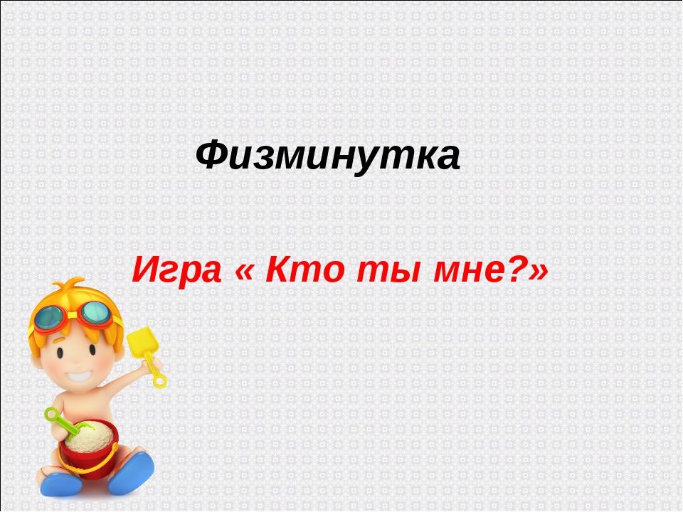 Физминутка Игра « Кто ты мне?»