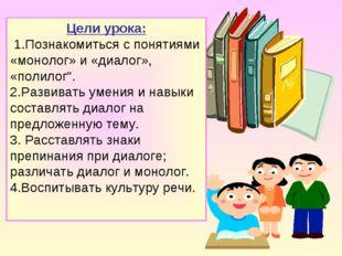 """Цели урока: 1.Познакомиться с понятиями «монолог» и «диалог», «полилог"""". 2.Ра"""