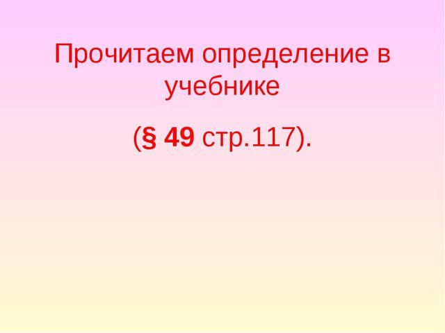 Прочитаем определение в учебнике (§ 49 стр.117).