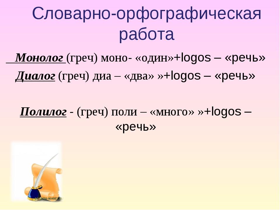Словарно-орфографическая работа Монолог (греч) моно- «один»+logos– «речь» Ди...